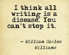 Writing is a disease - William Carlos Williams