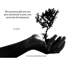 The greatest gift you can give somebody is your own personal development. - Jim Rohn   How will you grow today?