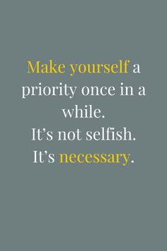 Make yourself a priority once in a while. It's not selfish. It's necessary. #wisdom #affirmations #selfcare