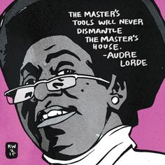 """The master's tools will never dismantle the master's house."" ~ Audre Lorde (1934 - 1992) Lorde was born in New York City and is known widely as an Caribbean-American writer, poet, social theorist and activist. She described herself as a ""black, lesbian, mother, warrior, poet."" - Artist: Ron Wimberly (https://medium.com/the-nib/)"
