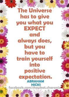 ·... you have to train yourself into positive expectation. Abraham Hicks