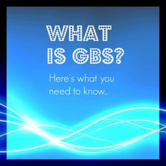 What's GBS? Here's What You Need to Know...