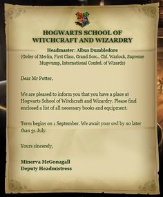 The Hogwarts letter is a letter of acceptance to Hogwarts School of Witchcraft and Wizardry sent to British wizards and witches prior to their first year at Hogwarts. A special quill exists which writes down the name of every magical child in Britain at the time of their birth, allowing Hogwarts letters to be sent to all magical children at the appropriate time, even those who are Muggle-born. The Hogwarts letter consists of a note of acceptance from the Deputy Headmaster or Headmistress…