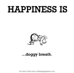 Happiness is, doggy breath. - Cute Happy Quotes