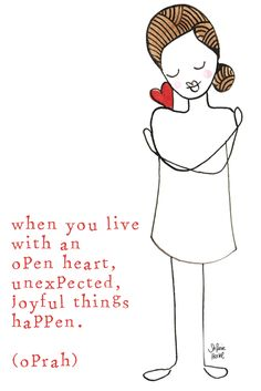 When you live with an open heart, unexpected, joyful things happen. (Oprah)