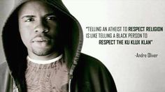 """Telling an atheist to respect religion is like telling a black person to respect the ku klux klan.""   - Andre Oliver"