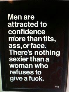 Men are attracted to confidence more than any of the lady's body parts. There's nothing sexier than a woman who refuses to give a fuck.
