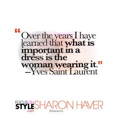 """Over the years I have learned that what is important in a dress is the woman wearing it."" -- Yves Saint Laurent  For more daily stylist tips + style inspiration, visit: https://focusonstyle.com/styleword/ #fashionquote #styleword"