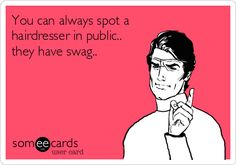 You can always spot a hairdresser in public.. they have swag..