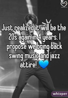 Just realized it will be the 20s again in 4 years. I propose we bring back swing music and jazz attire!