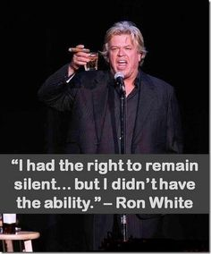 """Ron White - his best is """"I didn't know how many of 'em it was going to take to whoop my ass - but I saw how many they were going to USE""""!!"""