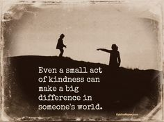 Even small acts of kindness can make a big difference in someone's world. www.KatrinaMayer.com