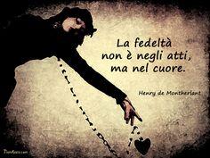 La fedeltà non è negli atti, ma nel cuore. (Henry De Montherlant) #aforismi #citazioni #frasi #celebri