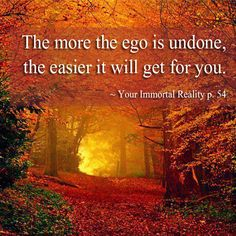 """The more the ego is undone, the easier it will get for you. . . . "" ~ Your Immortal Reality: How to Break the Cycle of Birth and Death by Gary Renard pp. 52-54 #ACIM https://www.facebook.com/AwakeningtoLoveACIM/photos/pb.563608800452392.-2207520000.1420902338./566352846844654/?type=3&theater"
