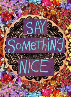 Say Something Nice Day. A few kind words can make someone's day so go make everyone's day & say something nice. Motivacional Quotes, Words Quotes, Wise Words, Quotable Quotes, Famous Quotes, Kahlil Gibran, Mantra, Karma, Say Something Nice