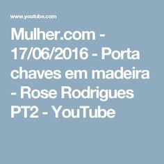 Mulher.com - 17/06/2016 - Porta chaves em madeira - Rose Rodrigues PT2 - YouTube