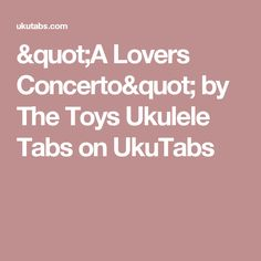 """A Lovers Concerto"" by The Toys Ukulele Tabs on UkuTabs"
