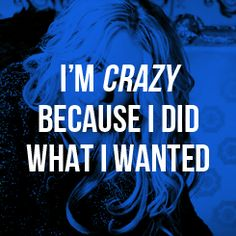 .I'm crazy because I did what I wanted.