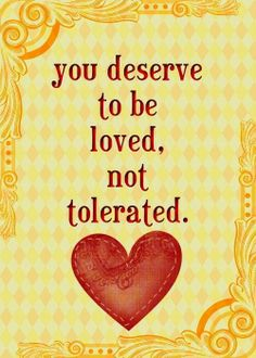 You deserve to be loved. Not tolerated.