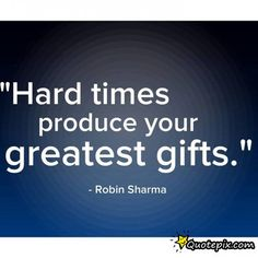 Hard Times Produce Your Greatest Gifts.