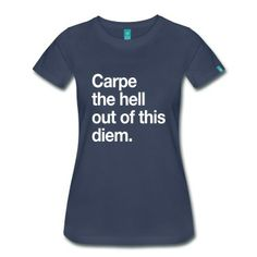 Carpe the hell out of this diem T-Shirt | Spreadshirt | ID: 13602579