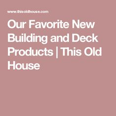 Our Favorite New Building and Deck Products | This Old House