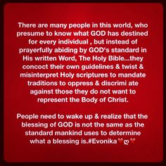 There are many people in this world, who presume to know what GOD has destined for every individual , but instead of prayerfully abiding by GOD's standard in His written Word, The Holy Bible...they concoct their own guidelines & twist & misinterpret Holy scriptures to mandate traditions to oppress & discrimi ate against those they do not want to represent the Body of Christ.   People need to wake up & realize that the blessing of GOD is not the same as the standard mankind uses to determine…