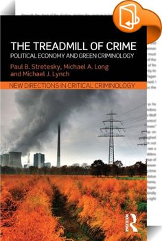 The Treadmill of Crime :: <P>Drawing on the work of Allan Schnaiberg, this book returns political economy to green criminology and examines how the expansion of capitalism shapes environmental law, crime and justice. The book is organized around crimes of ecological withdrawals and ecological additions.</P> <P></P> <P>The Treadmill of Crime is written by acclaimed experts on the subject of green criminology and examines issues such as the crime in the energy sector as well as the r...