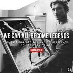 We Can All Become Legends  We just have to believe in ourselves.  Arnold Schwarzenegger