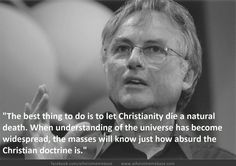 """""""The best thing to do is let Christianity die a natural death. When understanding of the universe has become widespread, the masses will know just how absurd the Christian doctrine is."""" - Richard Dawkins"""