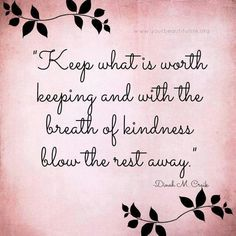 Keep what is worth keeping and with the breath of kindness blow the rest away.