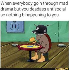 When everybody goin through mad drama but you deadass antisocial so nothing b happening to you. – popular memes on the site iFunny.co #spongebob #tvshows #dank #dankmemes #dankmeme #feature #featureworthy #funny #ifunny #instagram #mad #drama #spongebob #oof #damn #ha #twitter #reddit #spicy #spicymemes #when #goin #pic