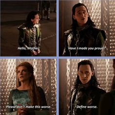 Loki & Frigga in Thor: The Dark World<-this is absolutely heartbreaking because, while he tries to play it off as sarcasm, I think he's very serious; when he's upset, he furrows his eyebrows.