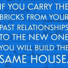 If you carry the bricks from your past relationships to the new one you will build the same house. (Build a new house with every relationship! Leave the past in the past!)