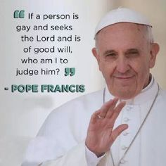 """Pope Francis, a ray of sunshine in a very rigid, judgemental, stoic, unforgiving  religion AND time in our society! Not picking on Catholics, just on the outdated and restrictive tenets of the Catholic church that dares to state that God's love and """"forgiveness"""" should be only for certain people! As the Pope said today """"We need to be less judgemental and more pastoral"""". Well said brother!"""
