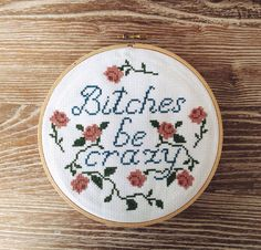 Bitches Be Crazy Cross Stitch... Instead written a dainty plate and hung in the wall