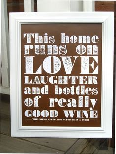 love. laughter & wine. could go next to my sign that says 'in this house we only serve fine wine. did you bring any?'
