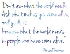 """""""Don't ask for what the world needs. Ask what makes you come alive, and go do it, because what the world needs is more people who have come alive."""" - Howard Thurman"""