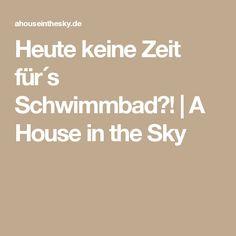 Heute keine Zeit für´s Schwimmbad?!  |  A House in the Sky
