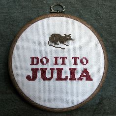 """Do it to Julia"" was said by WInston Smith, the main character in George Orwell's 'Nineteen Eighty-Four', when he was about to be tortured by rats in Room 101. Not the usual subject for cross stitch samplers."