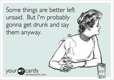'Some things are better left unsaid. But I'm gonna get drunk and say them anyway.'
