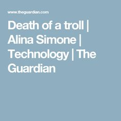 Death of a troll | Alina Simone | Technology | The Guardian