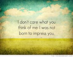 I don't care what you think of me I was not born to impress you