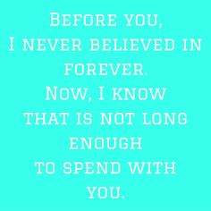 Before you, I never believed in forever. Now, I know that is not long enough to spend with you. #‎QuotesYouLove‬ ‪#‎QuoteOfTheDay‬ ‪#‎QuotesOnHer‬ ‪#‎QuotesOnGirls‬ ‪#‎QuotesForHer‬ ‪#‎QuotesforGirls‬  Visit our website  for text status wallpapers.  www.quotesulove.com