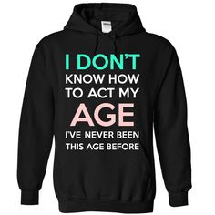 Act my age. Check this shirt now: http://www.sunfrogshirts.com/LifeStyle/Act-my-age-7642-Black-49003983-Hoodie.html?53507