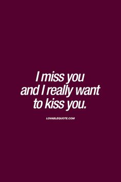 """""""I miss you and I really want to kiss you."""" 