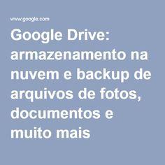 Google Drive: armazenamento na nuvem e backup de arquivos de fotos, documentos e muito mais