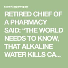 """RETIRED CHIEF OF A PHARMACY SAID: """"THE WORLD NEEDS TO KNOW, THAT ALKALINE WATER KILLS CANCER"""" … HERE IS HOW TO PREPARE IT !! – Healthy Food Party"""