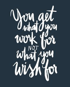 You get what you work for, not what you wish for!