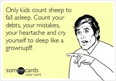 Only kids count sheep to fall asleep. Count your debts, your mistakes, your heartbreaks and cry yourself to sleep like a grown up!!